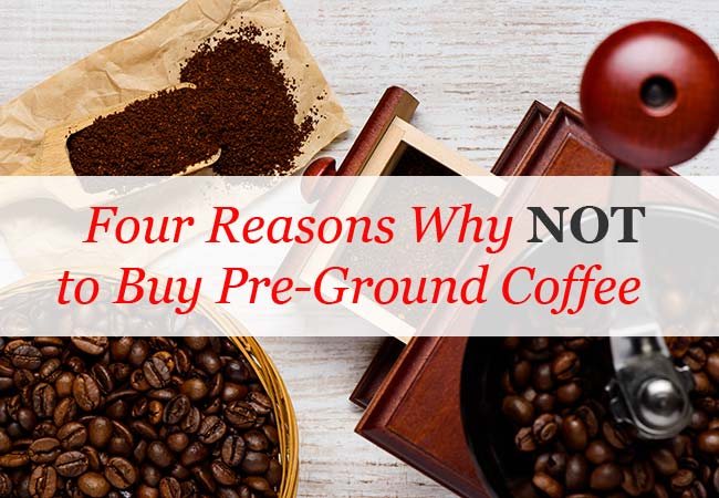 Reasons Why Not to Buy Ground Coffee